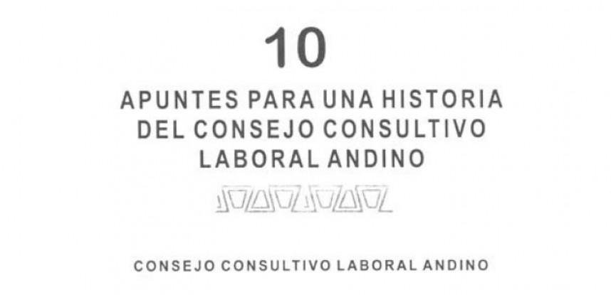 Cuaderno de Integración Andina N° 10 APUNTES PARA UNA HISTORIA DEL CONSEJO CONSULTIVO LABORAL ANDINO.