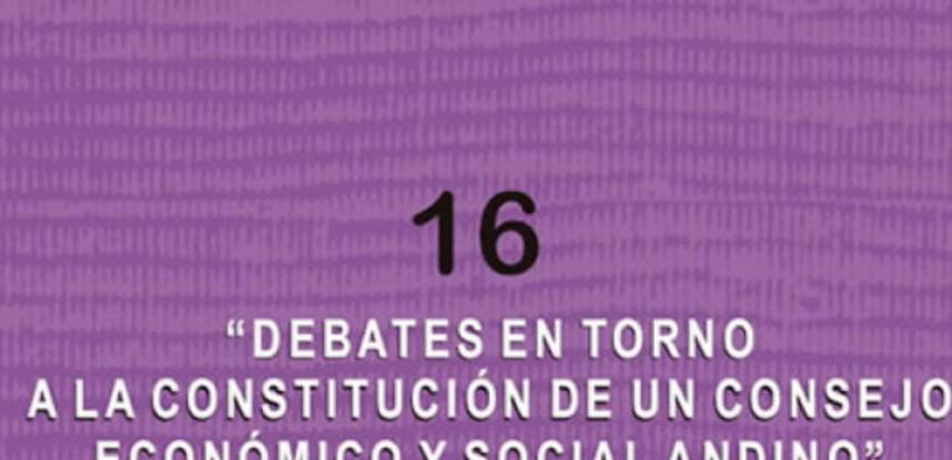 Cuaderno de Integración Andina N° 16 Debates en torno a la constitución de un Consejo Económico y Social Andino.