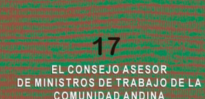 Cuaderno de Integración Andina N° 17 El Consejo Asesor de Ministros de Trabajo de la Comunidad Andina.