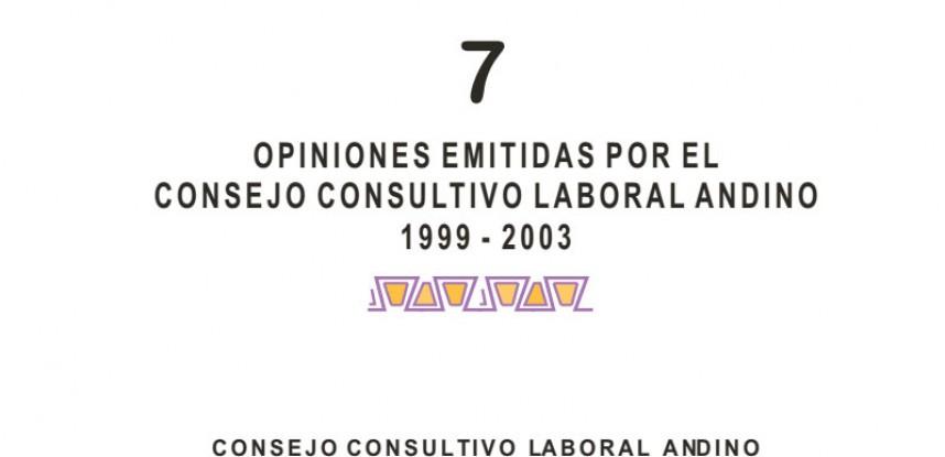 Cuaderno de Integración Andina N° 07 OPINIONES EMITIDAS POR EL CONSEJO CONSULTIVO LABORAL ANDINO 1999 – 2003.