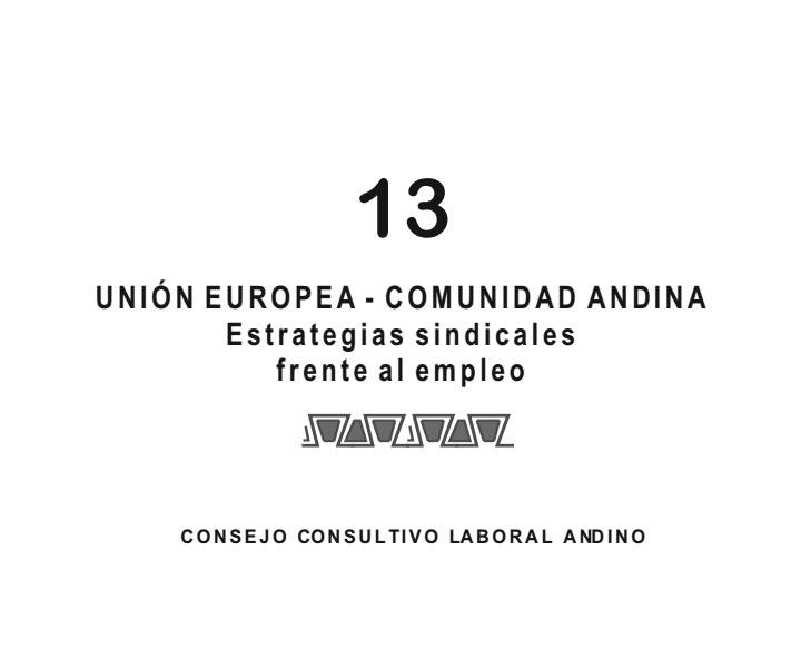 Cuaderno de Integración Andina N° 13 UNIÓN EUROPEA – COMUNIDAD ANDINA Estratégias sindicales frente al empleo.